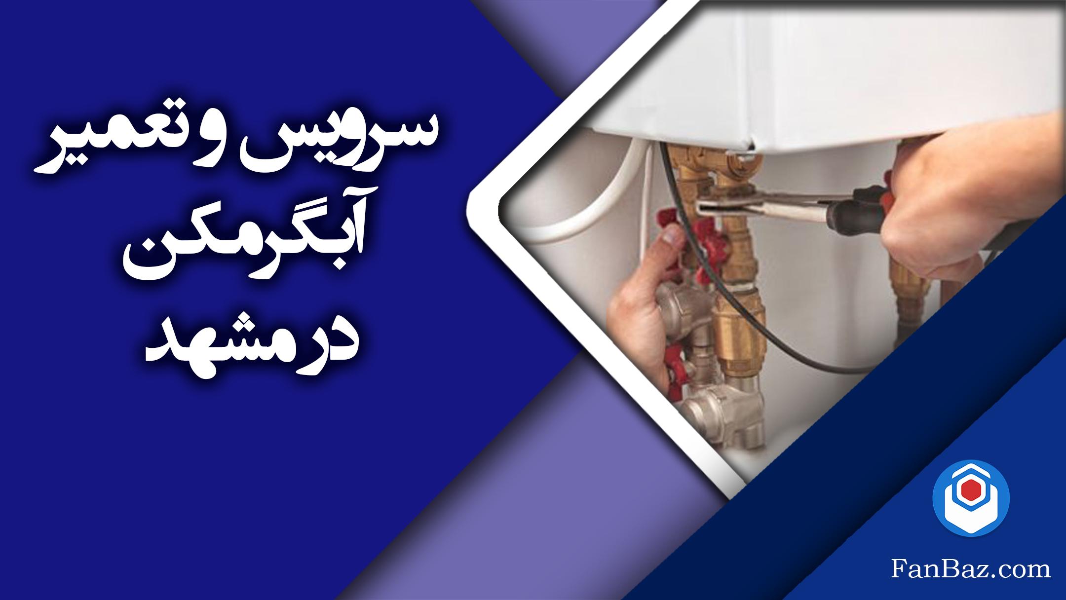 خدمات تعمیر و سرویس آبگرمکن فن باز در مشهد